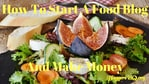 How To Start A Food Blog And Make Money – Become A Top Foodie Blogger